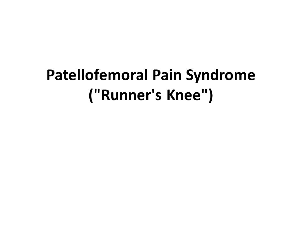 Patellofemoral Pain Syndrome ( Runner s Knee )