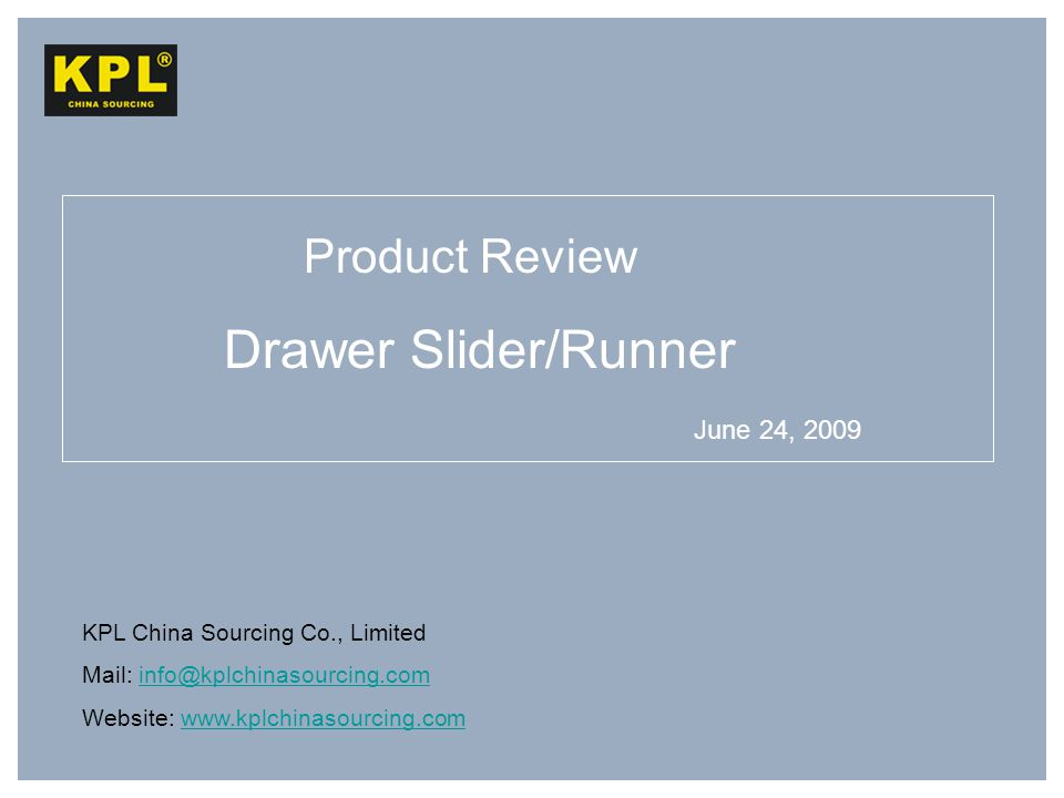 KPL China Sourcing Co., Limited Mail: info@kplchinasourcing.cominfo@kplchinasourcing.com Website: www.kplchinasourcing.comwww.kplchinasourcing.com Drawer Slider/Runner Product Review June 24, 2009