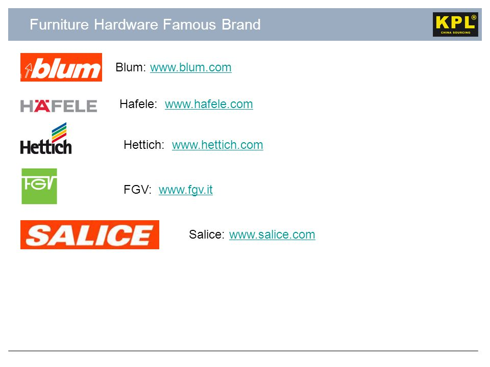 Furniture Hardware Famous Brand Hafele: www.hafele.comwww.hafele.com Blum: www.blum.comwww.blum.com Hettich: www.hettich.comwww.hettich.com FGV: www.fgv.itwww.fgv.it Salice: www.salice.comwww.salice.com