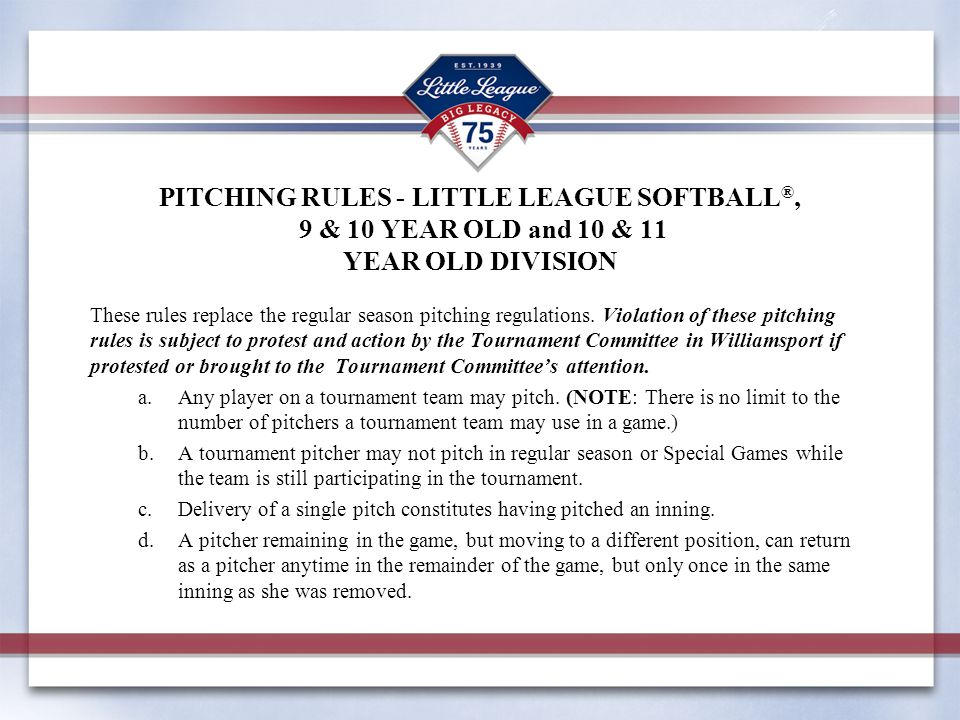PITCHING RULES - LITTLE LEAGUE SOFTBALL ®, 9 & 10 YEAR OLD and 10 & 11 YEAR OLD DIVISION These rules replace the regular season pitching regulations.