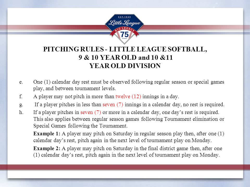 PITCHING RULES - LITTLE LEAGUE SOFTBALL, 9 & 10 YEAR OLD and 10 &11 YEAR OLD DIVISION e.One (1) calendar day rest must be observed following regular season or special games play, and between tournament levels.