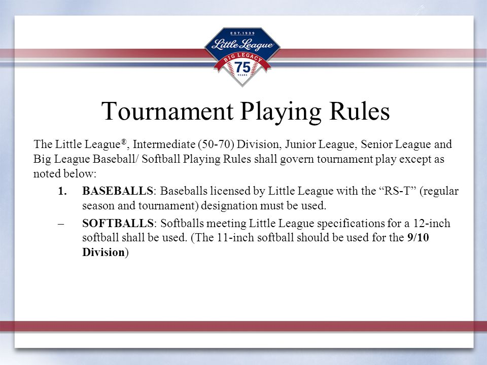 The Little League ®, Intermediate (50-70) Division, Junior League, Senior League and Big League Baseball/ Softball Playing Rules shall govern tournament play except as noted below: 1.BASEBALLS: Baseballs licensed by Little League with the RS-T (regular season and tournament) designation must be used.
