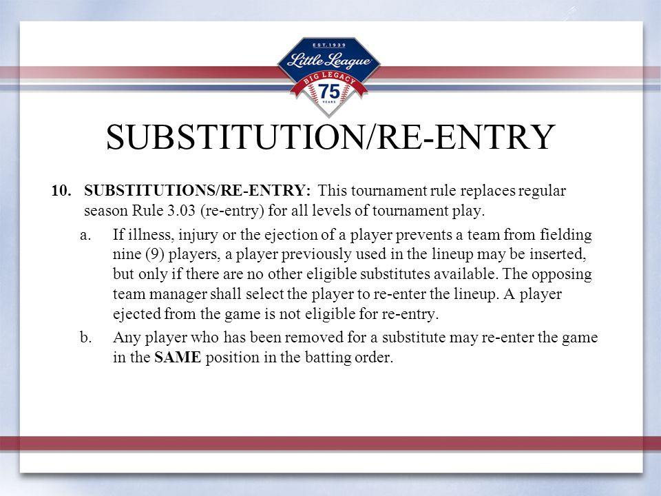 SUBSTITUTION/RE-ENTRY 10.SUBSTITUTIONS/RE-ENTRY: This tournament rule replaces regular season Rule 3.03 (re-entry) for all levels of tournament play.