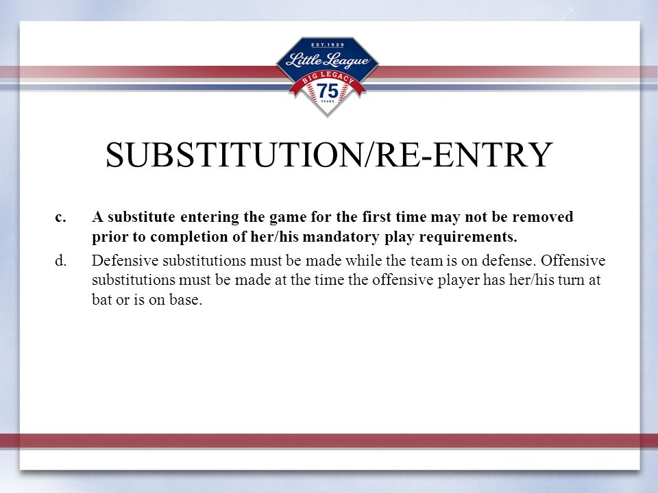 c.A substitute entering the game for the first time may not be removed prior to completion of her/his mandatory play requirements.
