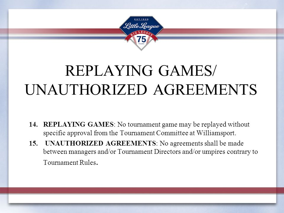 REPLAYING GAMES/ UNAUTHORIZED AGREEMENTS 14.REPLAYING GAMES: No tournament game may be replayed without specific approval from the Tournament Committee at Williamsport.