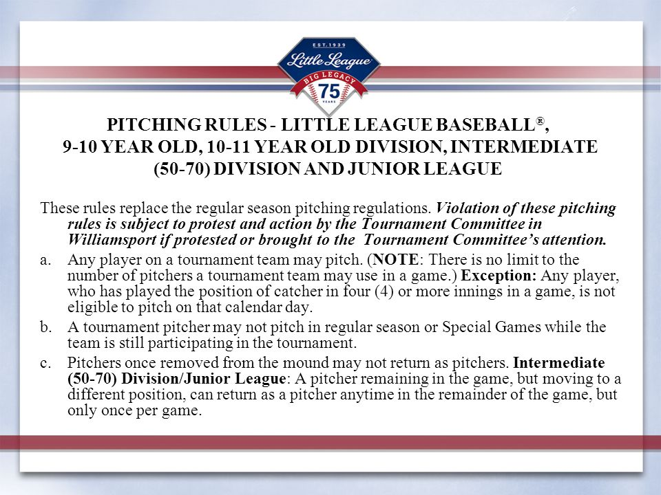 PITCHING RULES - LITTLE LEAGUE BASEBALL ®, 9-10 YEAR OLD, 10-11 YEAR OLD DIVISION, INTERMEDIATE (50-70) DIVISION AND JUNIOR LEAGUE These rules replace the regular season pitching regulations.