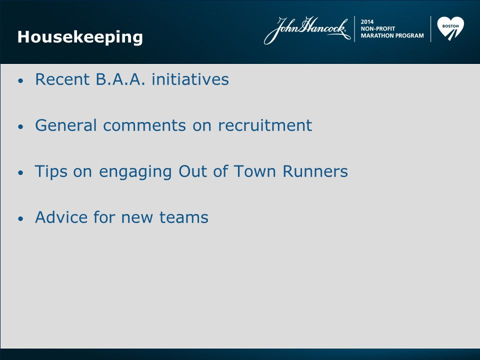 Housekeeping Recent B.A.A. initiatives General comments on recruitment Tips on engaging Out of Town Runners Advice for new teams