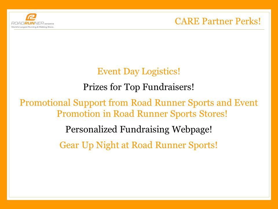 Road Runner Sports – CONFIDENTIAL, 2/3/2011 CARE Partner Perks! Event Day Logistics! Prizes for Top Fundraisers! Promotional Support from Road Runner