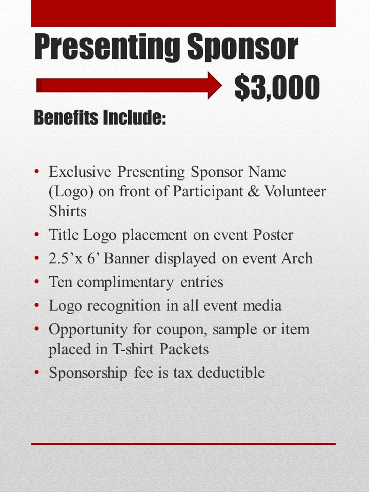 Elite Sponsor $2,000 Benefits Include: Prominent Logo placement on back of Participant & Volunteer Shirts Logo placement on event Poster 2.5'x4' Banner displayed on event Arch Five complimentary entries Opportunity for coupon, sample or item placed in T-shirt Packets Sponsorship fee is tax deductible