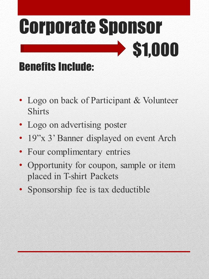 Corporate Sponsor $1,000 Benefits Include: Logo on back of Participant & Volunteer Shirts Logo on advertising poster 19 x 3' Banner displayed on event Arch Four complimentary entries Opportunity for coupon, sample or item placed in T-shirt Packets Sponsorship fee is tax deductible