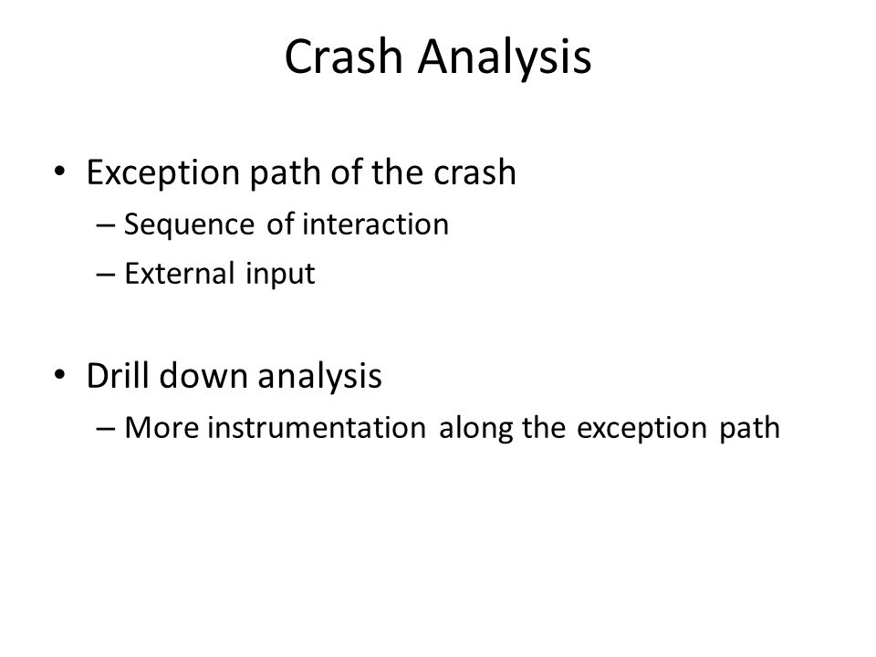 Exception path of the crash – Sequence of interaction – External input Drill down analysis – More instrumentation along the exception path Crash Analysis