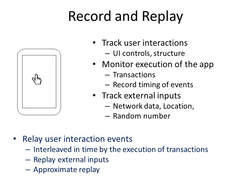 Record and Replay Track user interactions – UI controls, structure Monitor execution of the app – Transactions – Record timing of events Track external inputs – Network data, Location, – Random number Relay user interaction events – Interleaved in time by the execution of transactions – Replay external inputs – Approximate replay