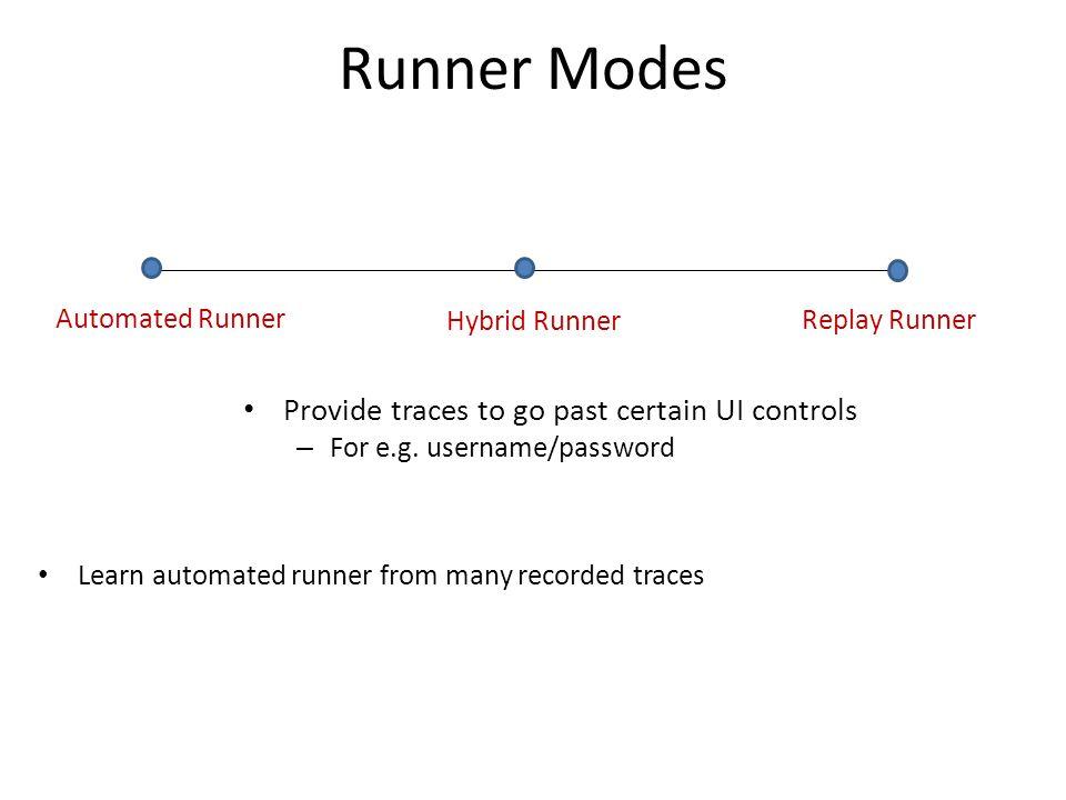 Runner Modes Automated Runner Replay Runner Hybrid Runner Provide traces to go past certain UI controls – For e.g.