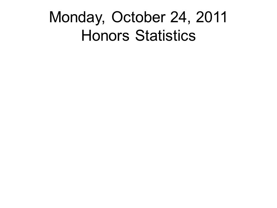 Monday, October 24, 2011 Honors Statistics