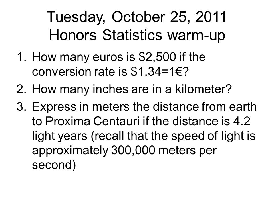 Tuesday, October 25, 2011 Honors Statistics warm-up 1.How many euros is $2,500 if the conversion rate is $1.34=1€.