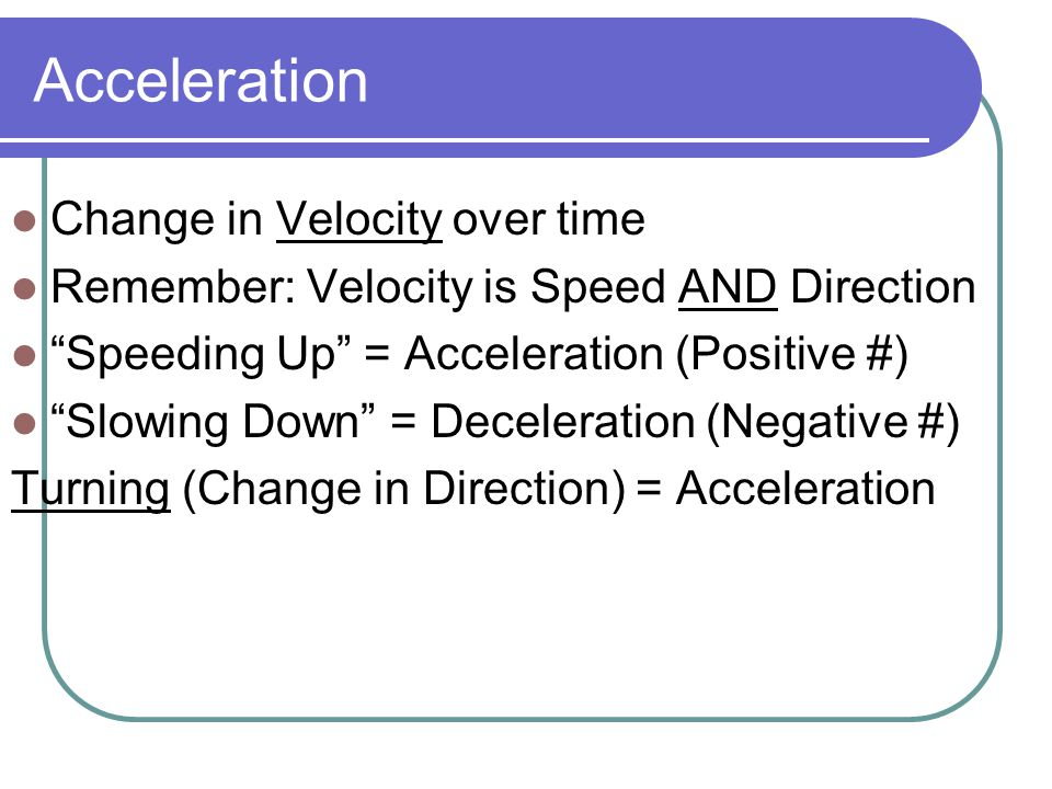 "Acceleration Change in Velocity over time Remember: Velocity is Speed AND Direction ""Speeding Up"" = Acceleration (Positive #) ""Slowing Down"" = Deceler"