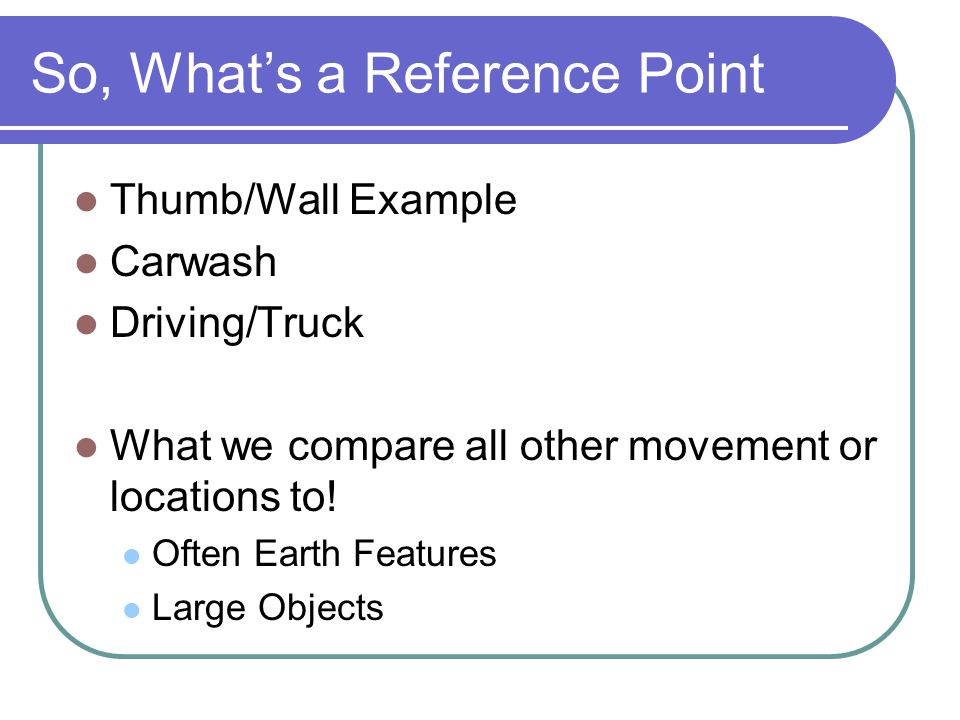 So, What's a Reference Point Thumb/Wall Example Carwash Driving/Truck What we compare all other movement or locations to! Often Earth Features Large O