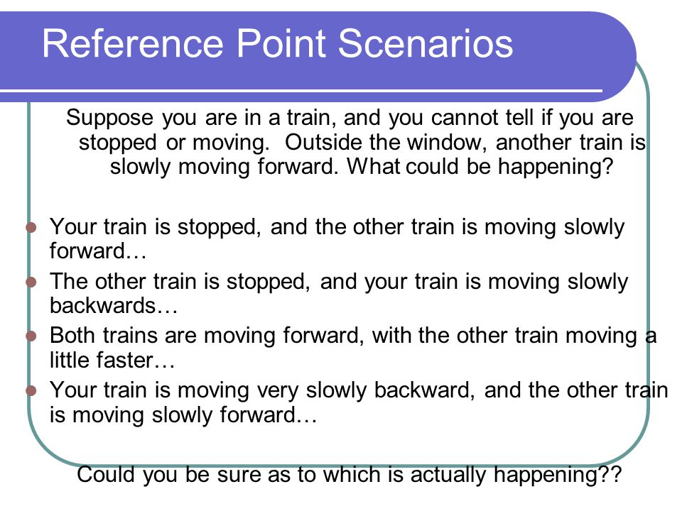 Reference Point Scenarios Suppose you are in a train, and you cannot tell if you are stopped or moving. Outside the window, another train is slowly mo
