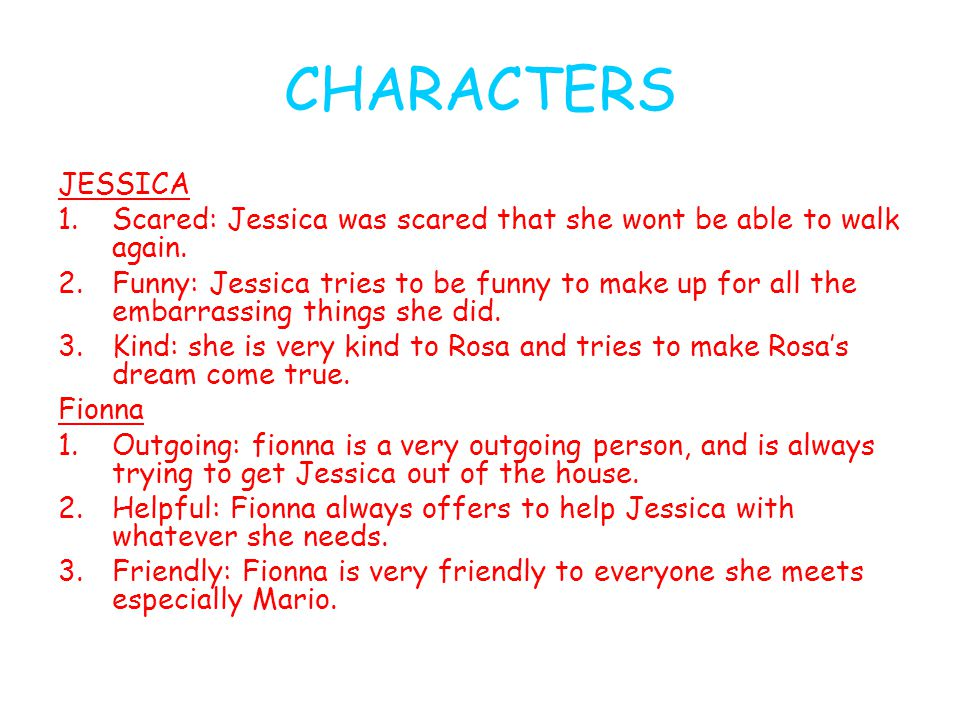 CHARACTERS JESSICA 1.Scared: Jessica was scared that she wont be able to walk again. 2.Funny: Jessica tries to be funny to make up for all the embarra