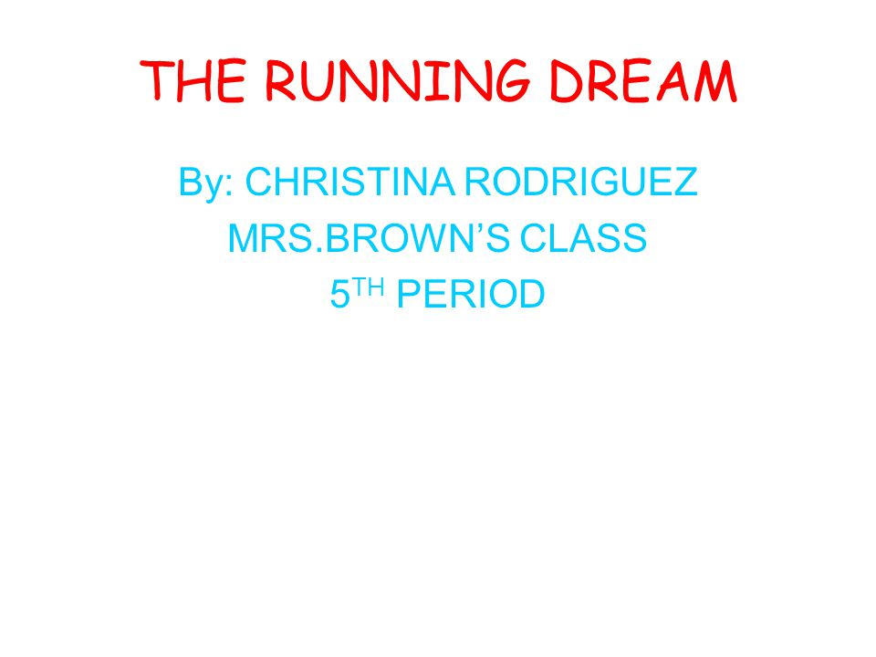 THE RUNNING DREAM By: CHRISTINA RODRIGUEZ MRS.BROWN'S CLASS 5 TH PERIOD