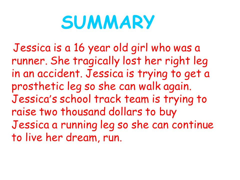 SUMMARY Jessica is a 16 year old girl who was a runner. She tragically lost her right leg in an accident. Jessica is trying to get a prosthetic leg so