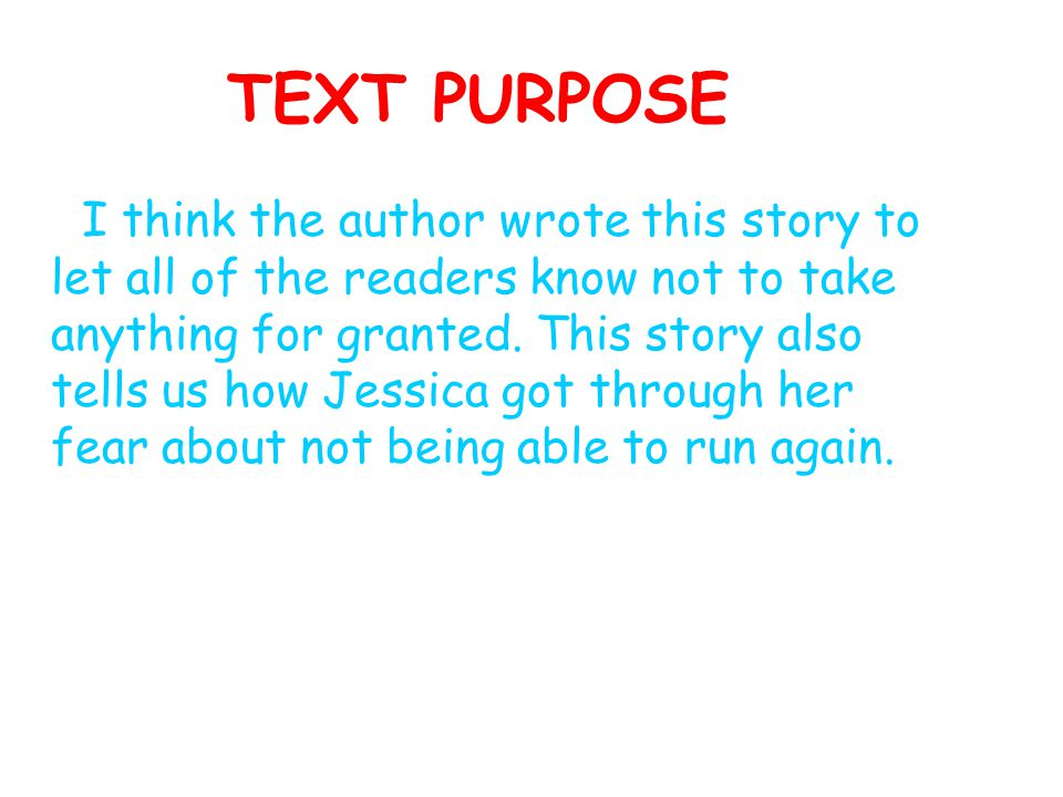 TEXT PURPOSE I think the author wrote this story to let all of the readers know not to take anything for granted. This story also tells us how Jessica