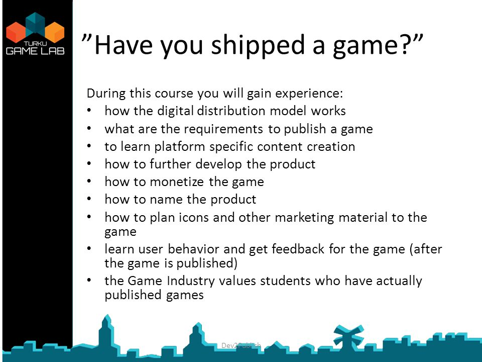 Have you shipped a game During this course you will gain experience: how the digital distribution model works what are the requirements to publish a game to learn platform specific content creation how to further develop the product how to monetize the game how to name the product how to plan icons and other marketing material to the game learn user behavior and get feedback for the game (after the game is published) the Game Industry values students who have actually published games Dev2Publish