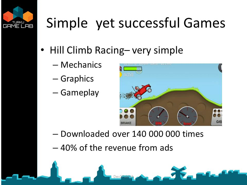 Simple yet successful Games Hill Climb Racing– very simple – Mechanics – Graphics – Gameplay – Downloaded over 140 000 000 times – 40% of the revenue from ads Dev2Publish