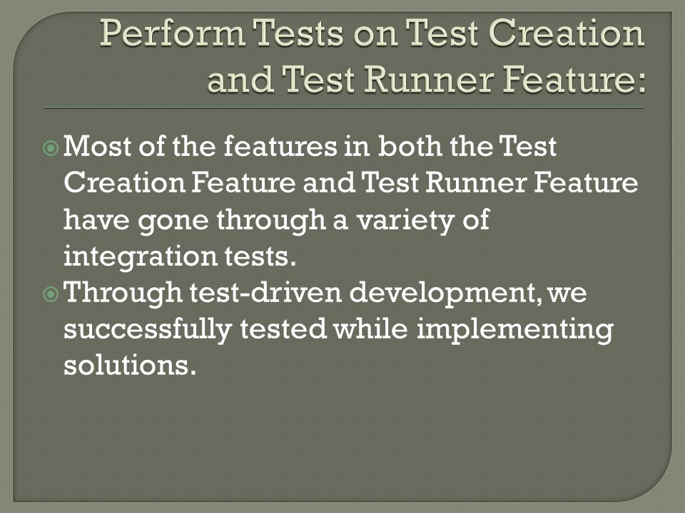  Most of the features in both the Test Creation Feature and Test Runner Feature have gone through a variety of integration tests.
