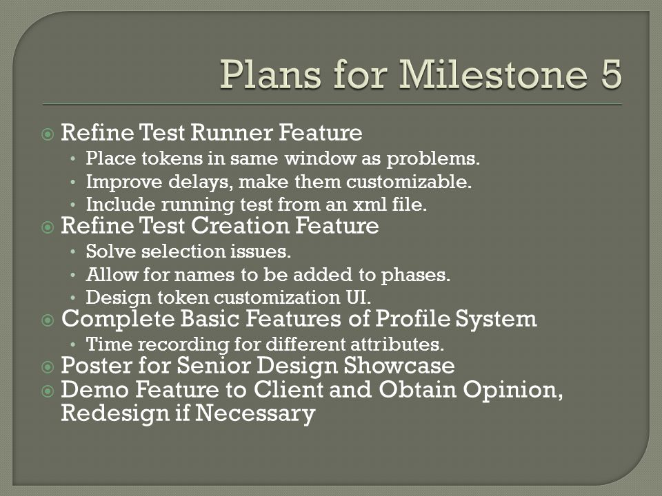TaskJoanDerryck Refine Test Runner FeatureDo 100%Do 0% Refine Test Creation FeatureDo 0%Do 100% Complete Basic Features of Profile SystemDo 50% Poster for Senior Design ShowcaseDo 50% Demo feature to client and obtain opinion, redesign if necessary.Do 50%