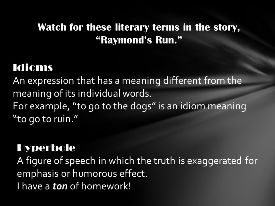 Watch for these literary terms in the story, Raymond's Run. Idioms An expression that has a meaning different from the meaning of its individual words.