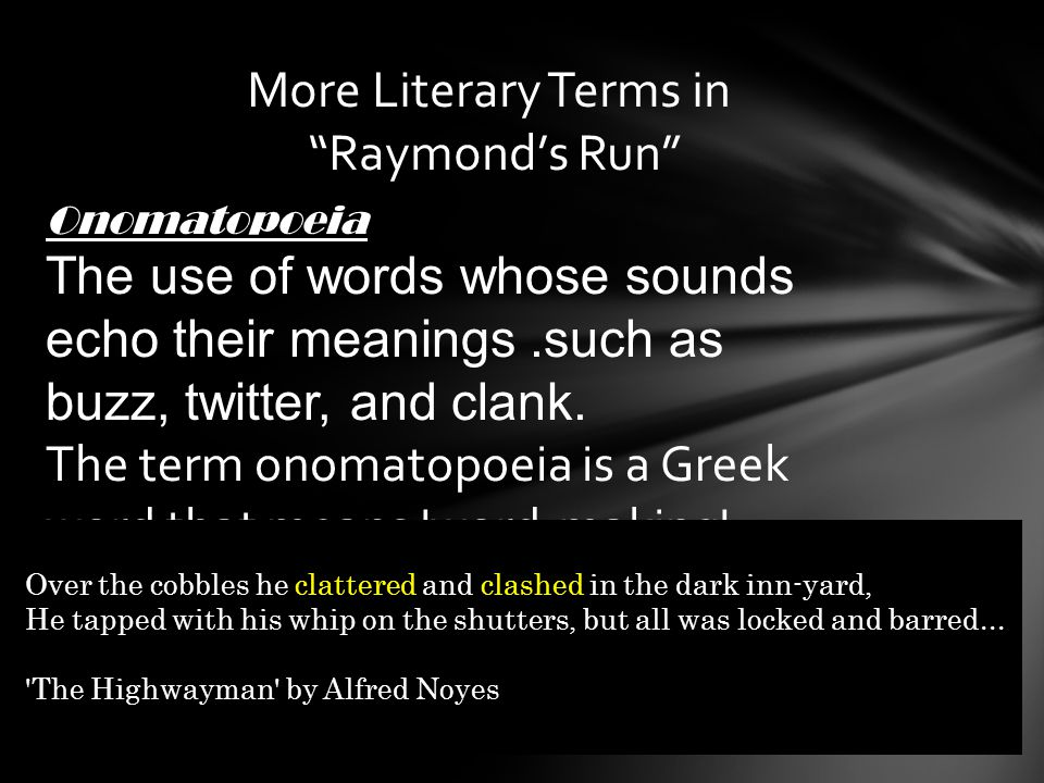 More Literary Terms in Raymond's Run Onomatopoeia The use of words whose sounds echo their meanings.such as buzz, twitter, and clank.