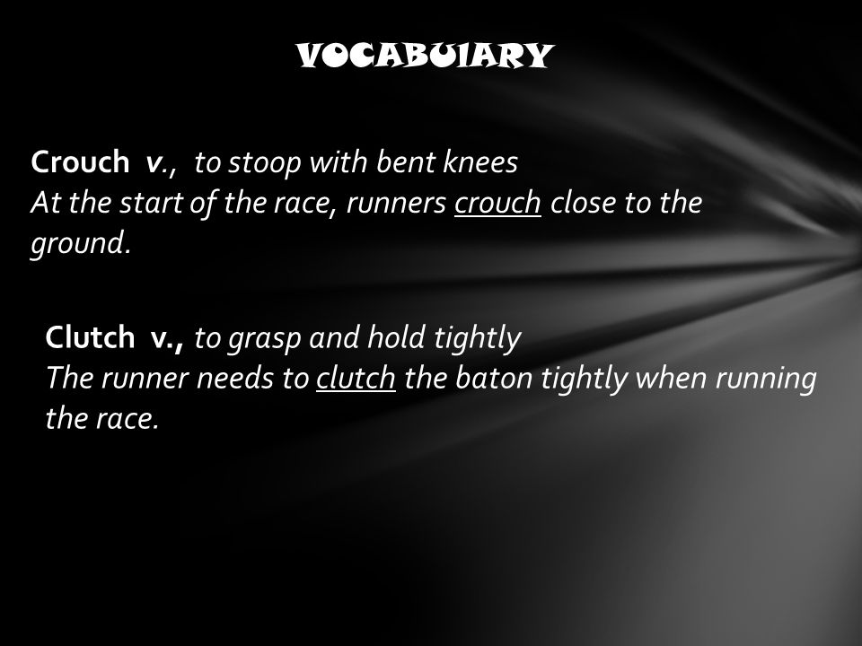 VOCABUlARY Crouch v., to stoop with bent knees At the start of the race, runners crouch close to the ground.