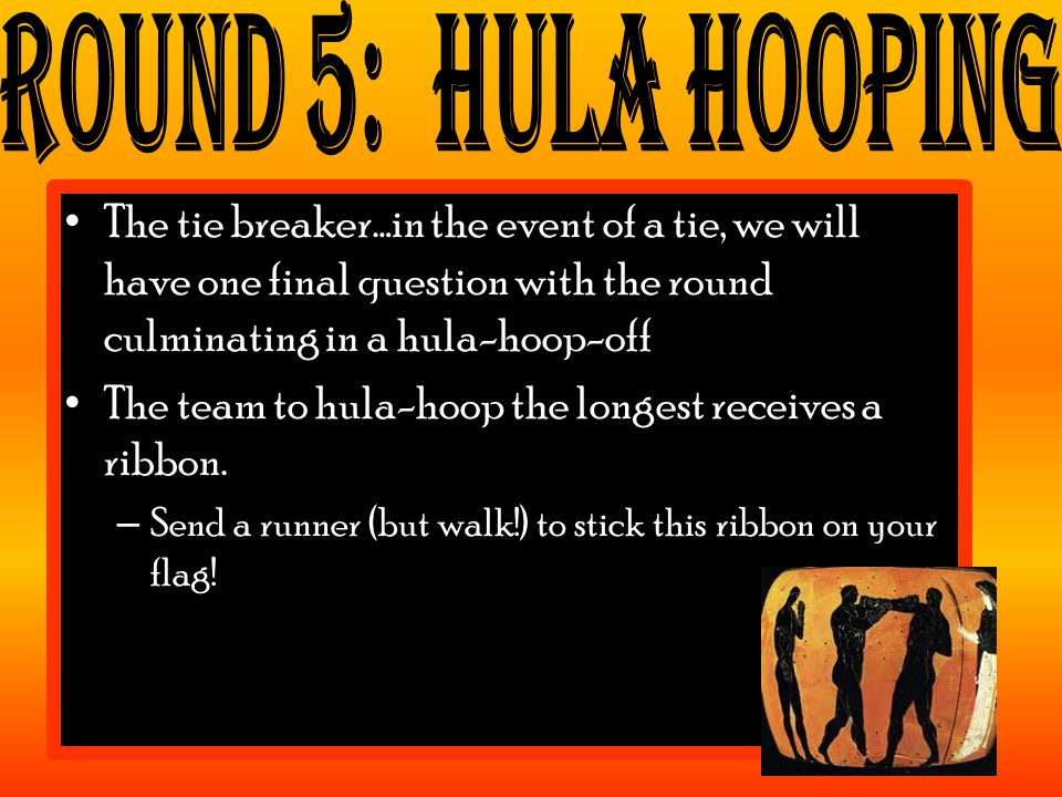 The tie breaker…in the event of a tie, we will have one final question with the round culminating in a hula-hoop-off The team to hula-hoop the longest receives a ribbon.