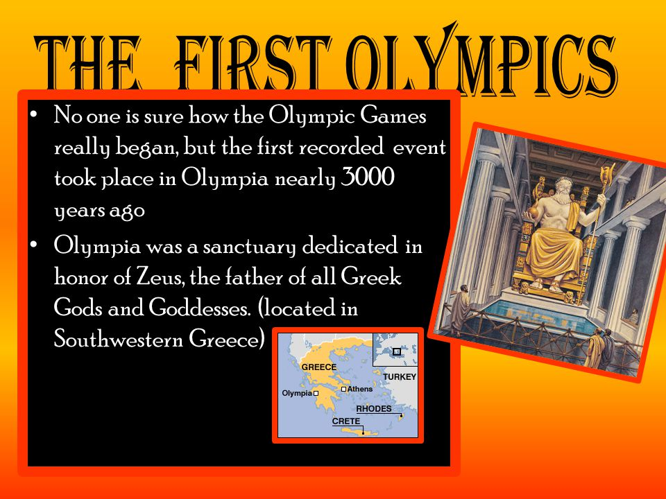 No one is sure how the Olympic Games really began, but the first recorded event took place in Olympia nearly 3000 years ago Olympia was a sanctuary dedicated in honor of Zeus, the father of all Greek Gods and Goddesses.