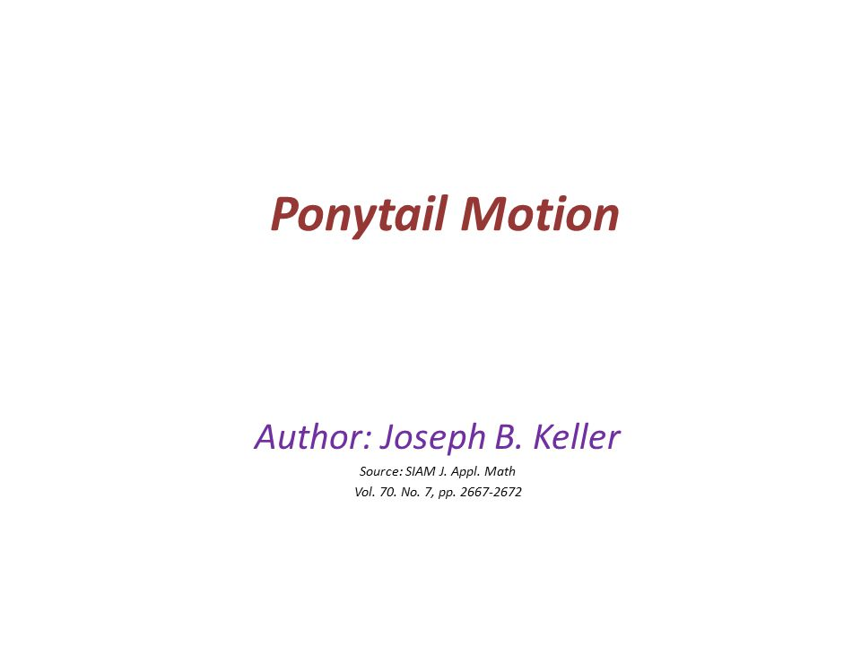 Ponytail Motion Author: Joseph B. Keller Source: SIAM J. Appl. Math Vol. 70. No. 7, pp. 2667-2672