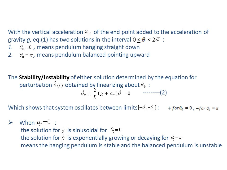 With the vertical acceleration of the end point added to the acceleration of gravity g, eq.(1) has two solutions in the interval 0 < < 2 : 1., means pendulum hanging straight down 2., means pendulum balanced pointing upward The Stability/instability of either solution determined by the equation for perturbation obtained by linearizing about : ---------(2) Which shows that system oscillates between limits :,  When : the solution for is sinusoidal for the solution for is exponentially growing or decaying for means the hanging pendulum is stable and the balanced pendulum is unstable