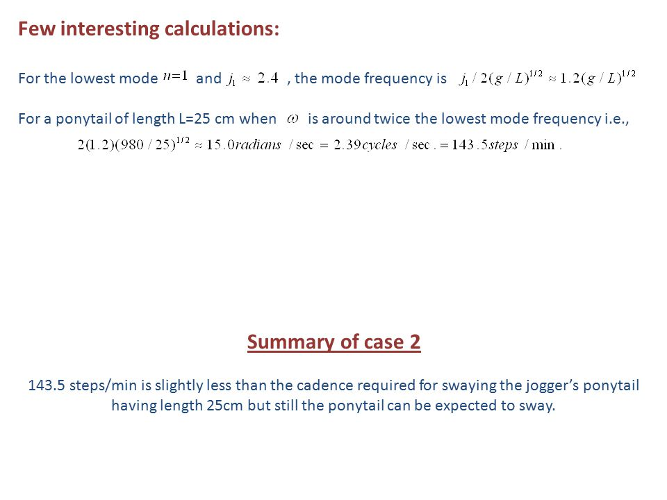 Few interesting calculations: For the lowest mode and, the mode frequency is For a ponytail of length L=25 cm when is around twice the lowest mode frequency i.e., Summary of case 2 143.5 steps/min is slightly less than the cadence required for swaying the jogger's ponytail having length 25cm but still the ponytail can be expected to sway.