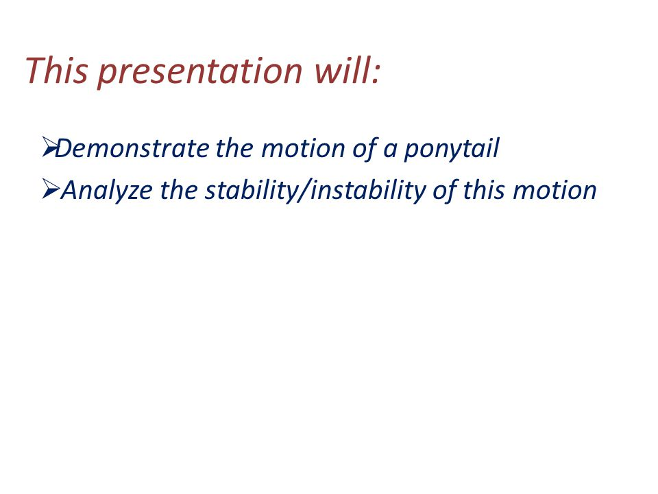 This presentation will:  Demonstrate the motion of a ponytail  Analyze the stability/instability of this motion