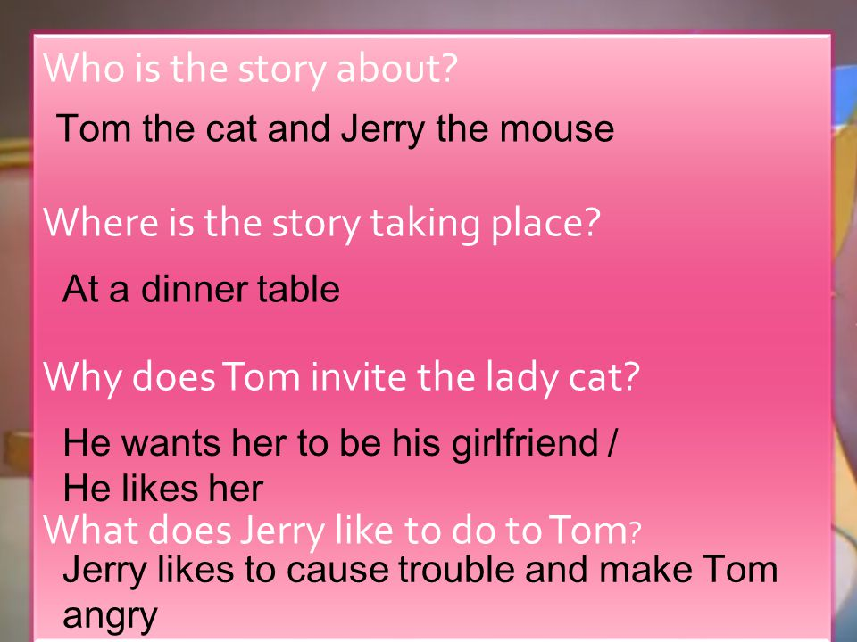 Who is the story about? Where is the story taking place? Why does Tom invite the lady cat? What does Jerry like to do to Tom ? Tom the cat and Jerry t
