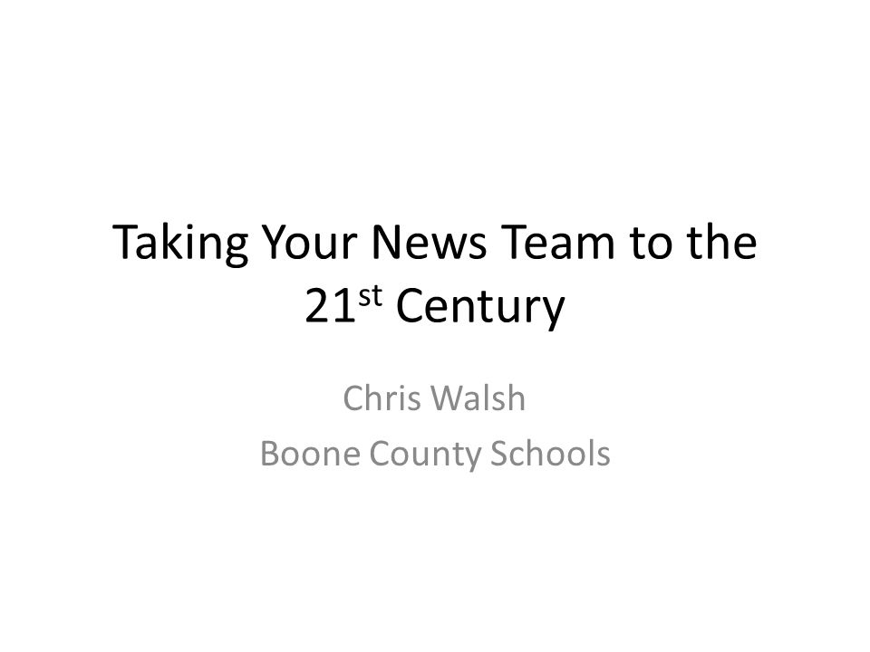 Taking Your News Team to the 21 st Century Chris Walsh Boone County Schools