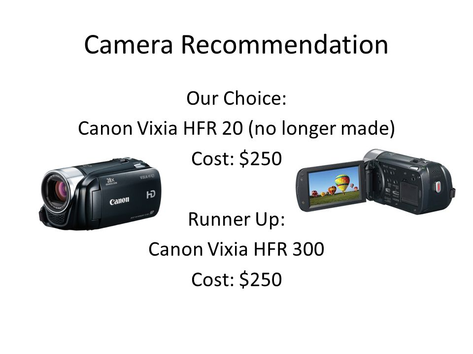 Camera Recommendation Our Choice: Canon Vixia HFR 20 (no longer made) Cost: $250 Runner Up: Canon Vixia HFR 300 Cost: $250