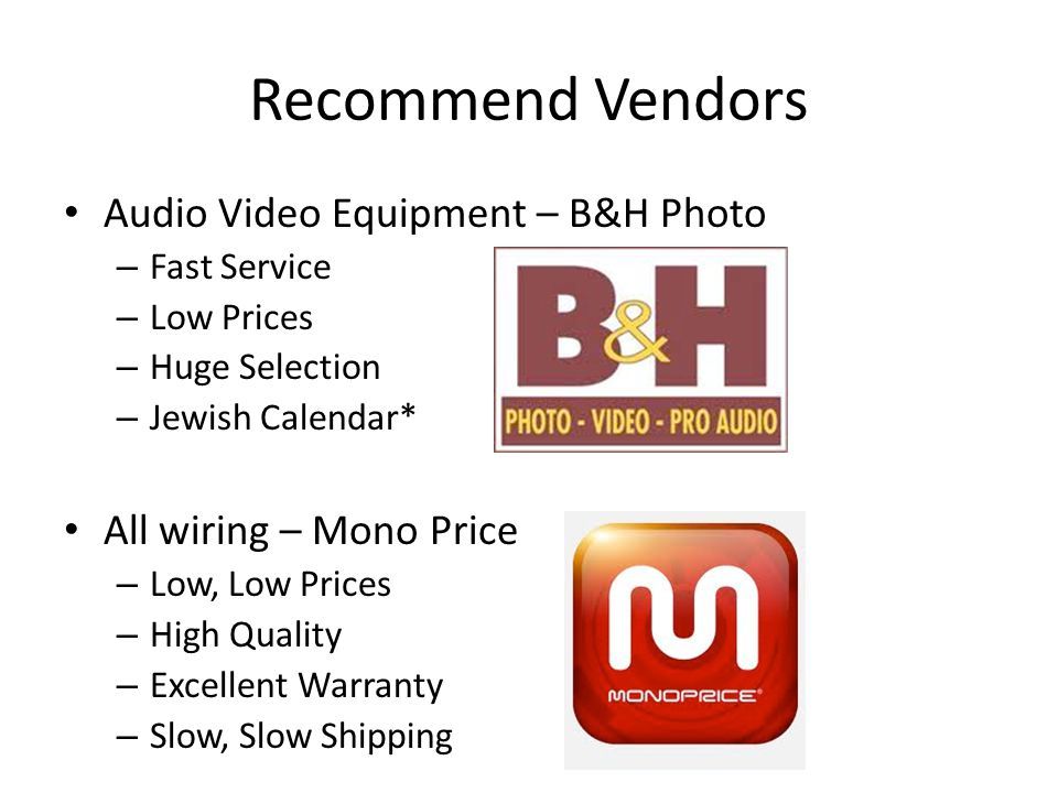 Recommend Vendors Audio Video Equipment – B&H Photo – Fast Service – Low Prices – Huge Selection – Jewish Calendar* All wiring – Mono Price – Low, Low Prices – High Quality – Excellent Warranty – Slow, Slow Shipping