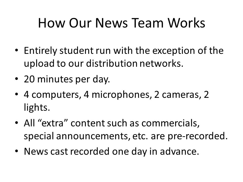How Our News Team Works Entirely student run with the exception of the upload to our distribution networks.