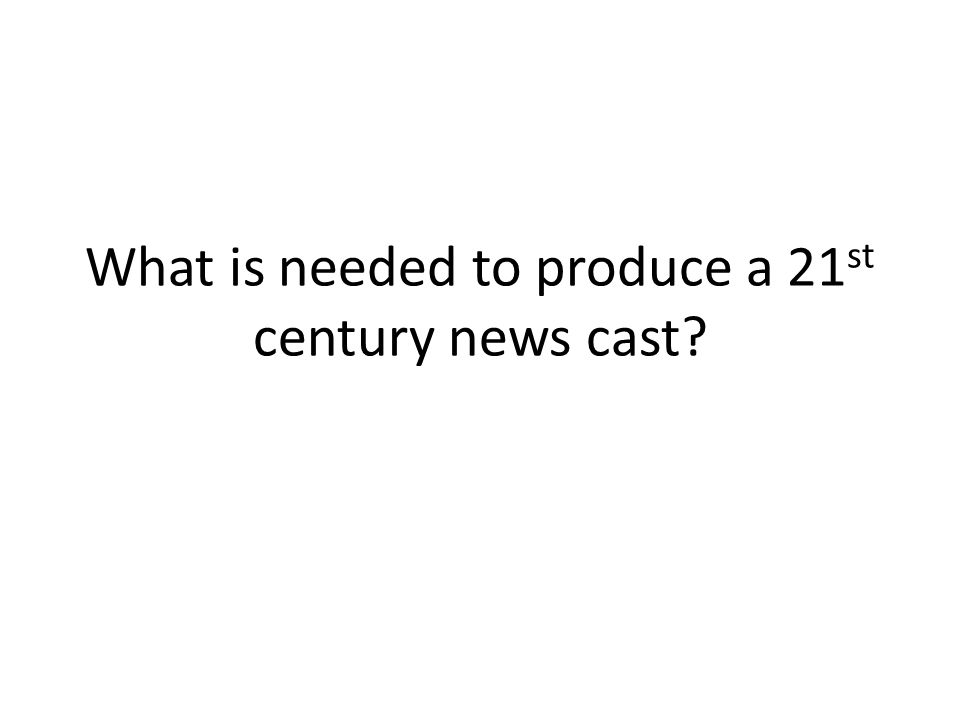 What is needed to produce a 21 st century news cast