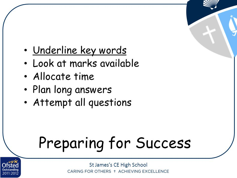 St James's CE High School Underline key words Look at marks available Allocate time Plan long answers Attempt all questions Preparing for Success
