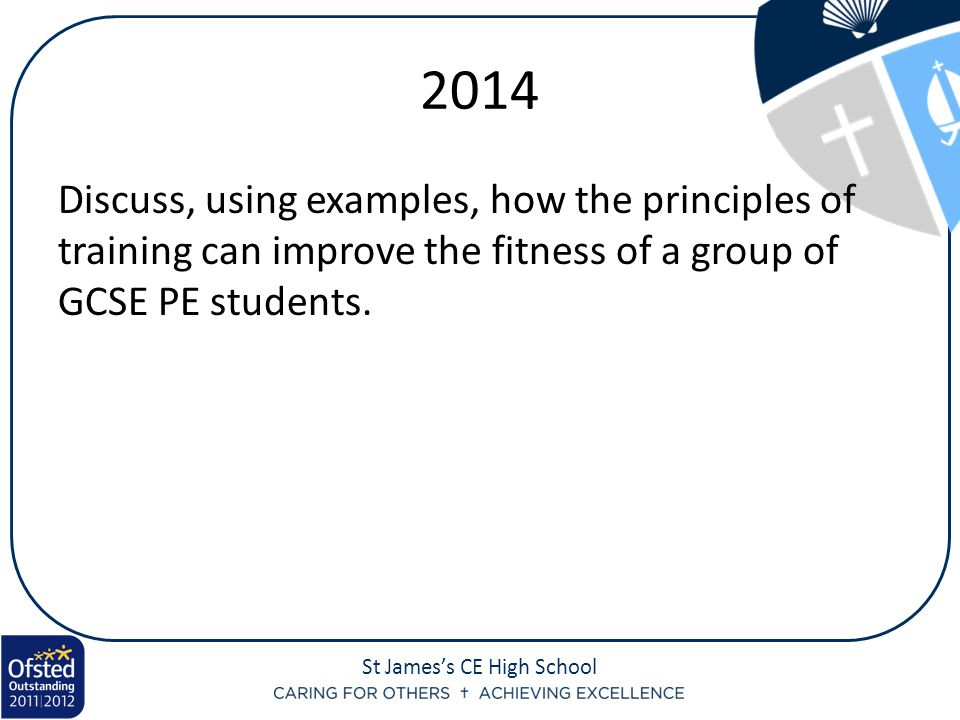 St James's CE High School 2014 Discuss, using examples, how the principles of training can improve the fitness of a group of GCSE PE students.