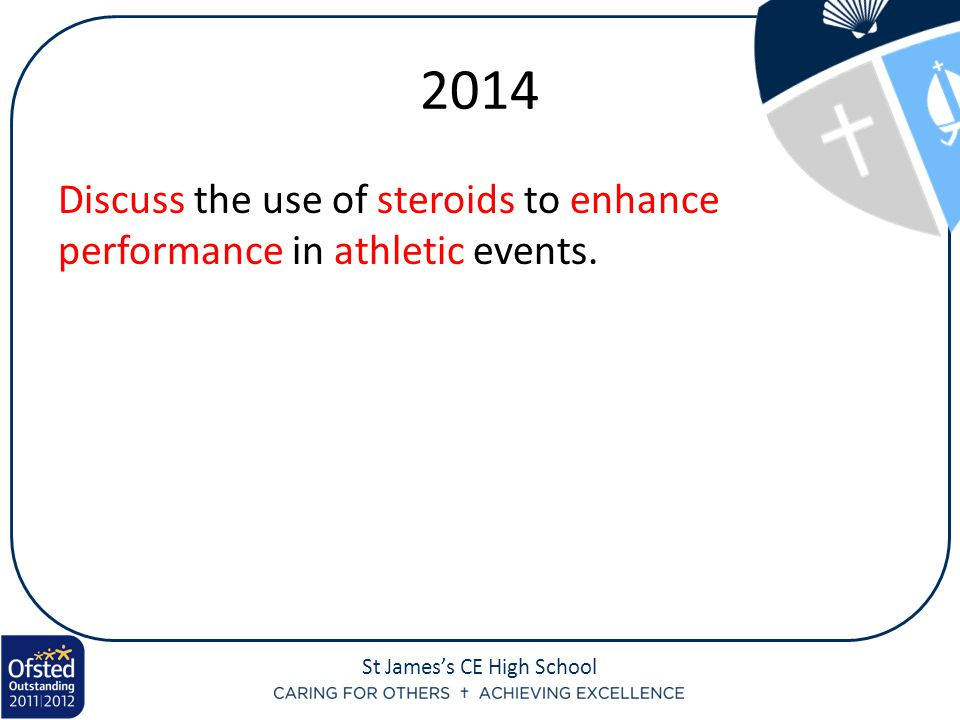 St James's CE High School 2014 Discuss the use of steroids to enhance performance in athletic events.
