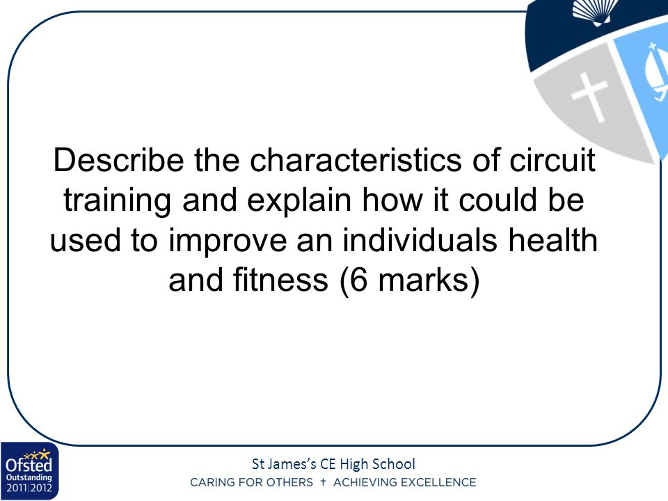 St James's CE High School Describe the characteristics of circuit training and explain how it could be used to improve an individuals health and fitness (6 marks)