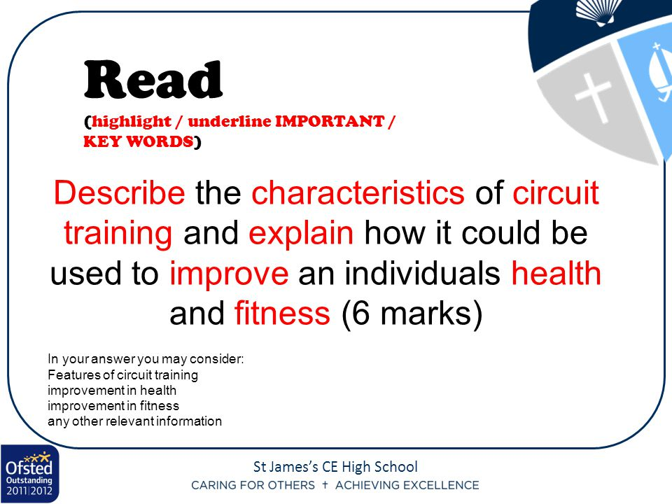St James's CE High School Describe the characteristics of circuit training and explain how it could be used to improve an individuals health and fitness (6 marks) Read (highlight / underline IMPORTANT / KEY WORDS) In your answer you may consider: Features of circuit training improvement in health improvement in fitness any other relevant information
